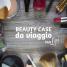 5 cose indispensabili nel tuo beauty case da viaggio (per LEI)